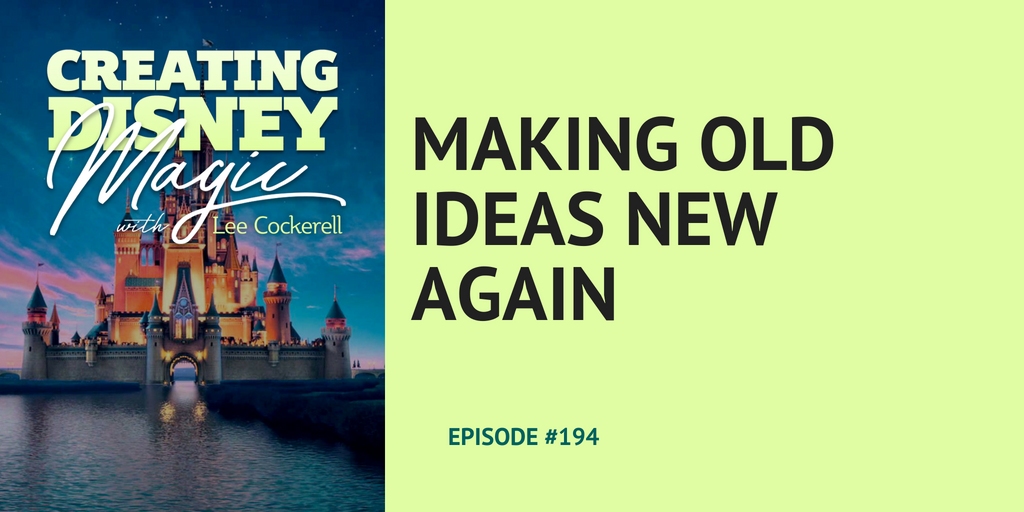 making old ideas new again lee cockerell creating disney magic